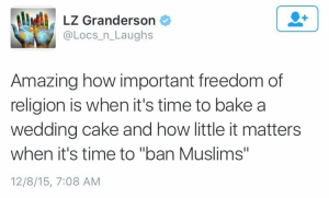 "Amazing how important freedom of religion is when it's time to bake a wedding cake and how little it matters when it's time to ""ban Muslims"""