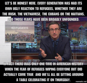 Let's be honest here. Every generation has had its own ugly reaction to refugees, whether they are the Irish, the Vietnamese, the Cubans, or the Haitians, and those fears have been broadly unfounded. In fact, there was only one time in American history when the fear of refugees wiping everyone out did actually come true, and we'll all be sitting around a table celebrating it on Thursday.